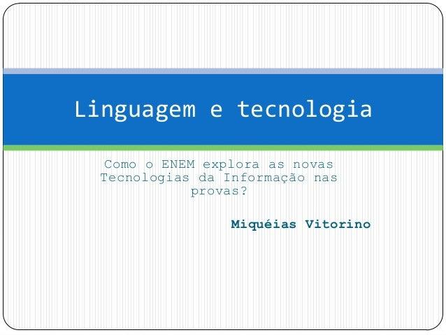 Como o ENEM explora as novas Tecnologias da Informação nas provas? Miquéias Vitorino Linguagem e tecnologia