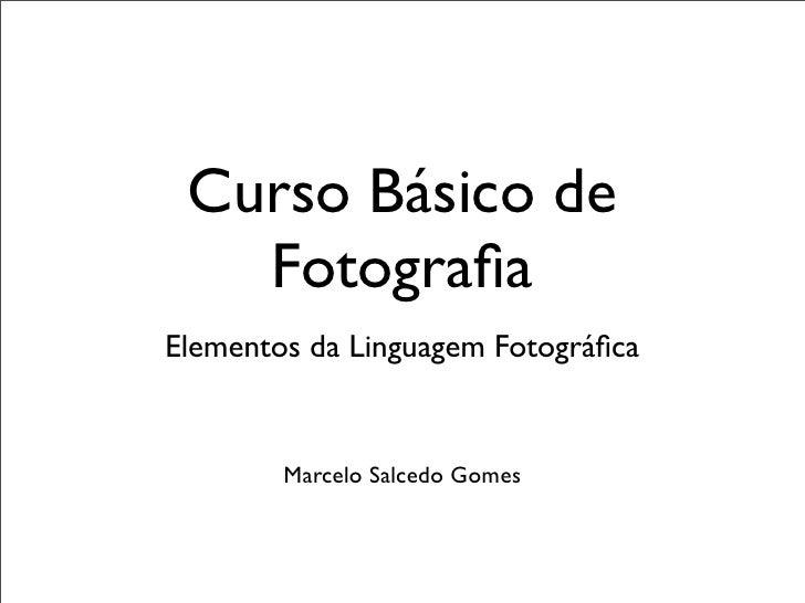 Curso Básico de   FotografiaElementos da Linguagem Fotográfica        Marcelo Salcedo Gomes