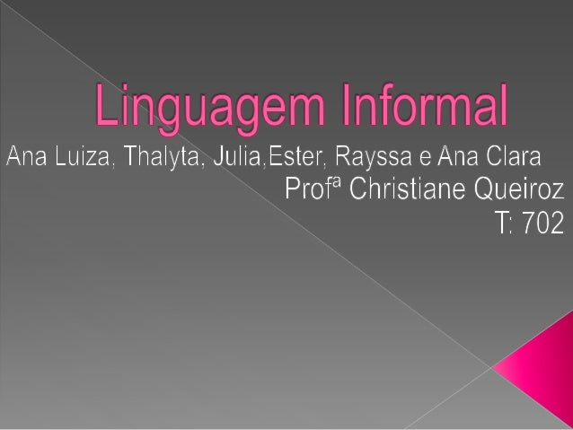  A linguagem coloquial, informal ou popular é uma linguagem utilizada no cotidiano em que não exige a atenção total da gr...