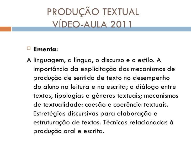 PRODUÇÃO TEXTUAL VÍDEO-AULA 2011 <ul><li>Ementa: </li></ul><ul><li>A linguagem, a língua, o discurso e o estilo. A importâ...