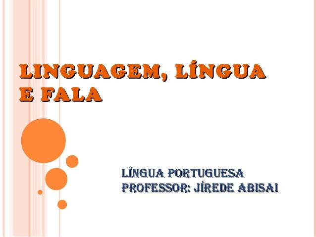 LINGUAGEM, LÍNGUALINGUAGEM, LÍNGUA E FALAE FALA Língua PortuguesaLíngua Portuguesa Professor: Jírede abisaiProfessor: Jíre...
