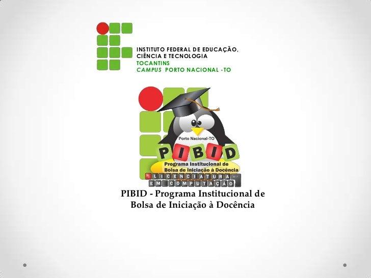 INSTITUTO FEDERAL DE EDUCAÇÃO,   CIÊNCIA E TECNOLOGIA   TOCANTINS   CAMPUS PORTO NACIONAL -TOPIBID - Programa Instituciona...