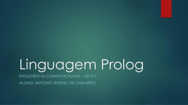 Linguagem Prolog INTELIGÊNCIA COMPUTACIONAL – 2015.1 ALUNO: ANTONIO RUFINO DE LIMA NETO