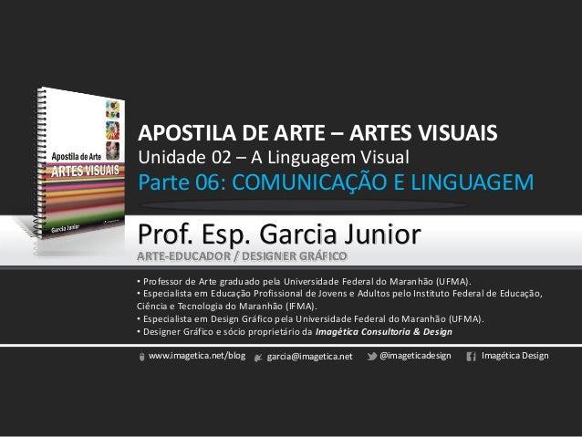 APOSTILA DE ARTE – ARTES VISUAISUnidade 02 – A Linguagem VisualParte 06: COMUNICAÇÃO E LINGUAGEMProf. Esp. Garcia JuniorAR...