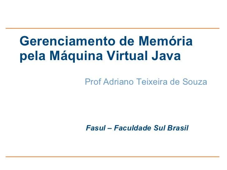 Gerenciamento de Memóriapela Máquina Virtual Java         Prof Adriano Teixeira de Souza         Fasul – Faculdade Sul Bra...