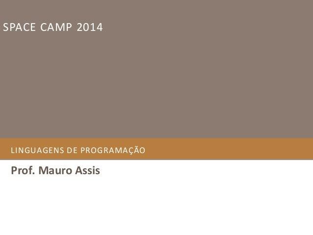 SPACE CAMP 2014  LINGUAGENS DE PROGRAMAÇÃO  Prof. Mauro Assis