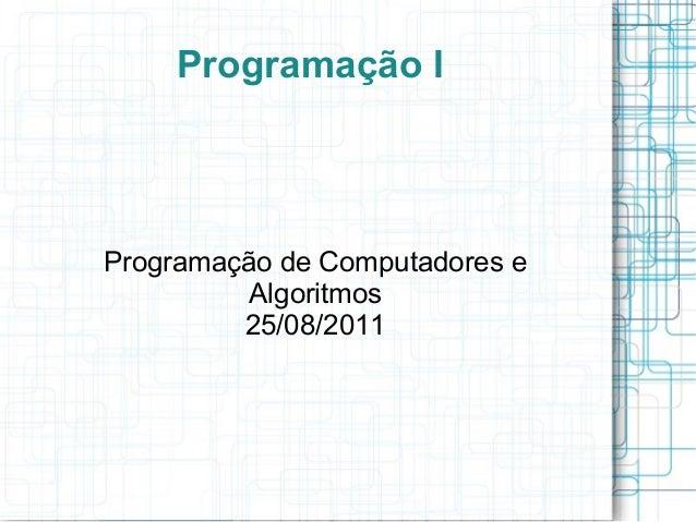 Programação IProgramação de Computadores e          Algoritmos         25/08/2011
