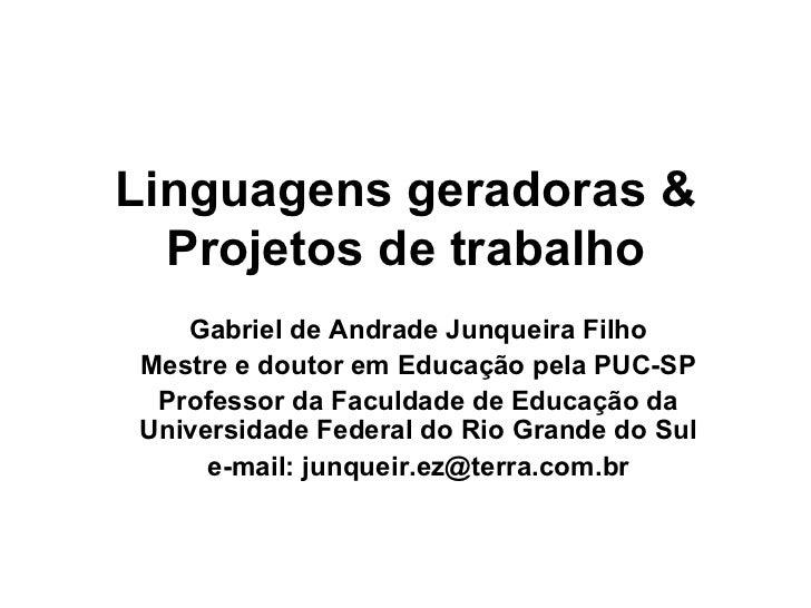 Linguagens geradoras & Projetos de trabalho Gabriel de Andrade Junqueira Filho Mestre e doutor em Educação pela PUC-SP Pro...