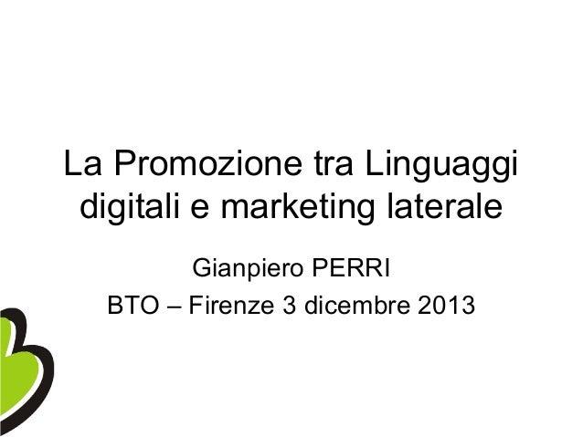 La Promozione tra Linguaggi digitali e marketing laterale Gianpiero PERRI BTO – Firenze 3 dicembre 2013
