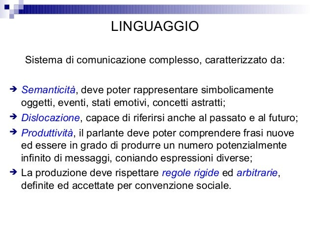 LINGUAGGIO Sistema di comunicazione complesso, caratterizzato da:  Semanticità, deve poter rappresentare simbolicamente o...