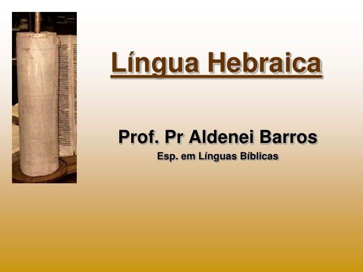Língua HebraicaProf. Pr Aldenei Barros    Esp. em Línguas Bíblicas