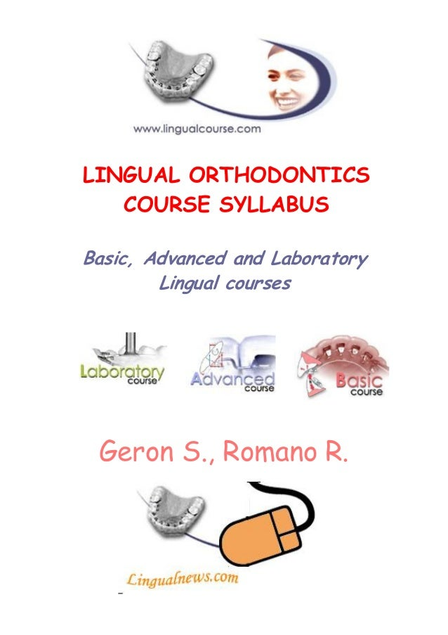 LINGUAL ORTHODONTICS COURSE SYLLABUS Basic, Advanced and Laboratory Lingual courses  Geron S., Romano R.