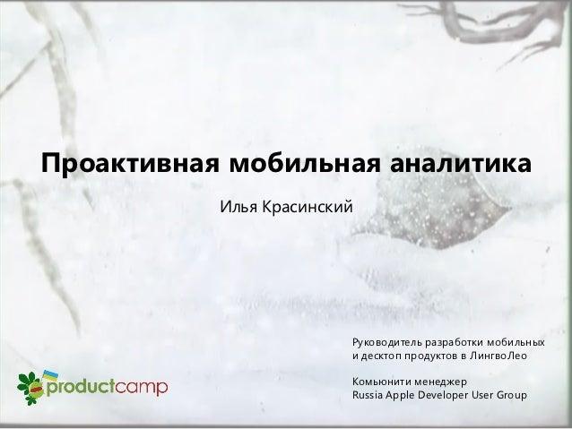 Проактивная мобильная аналитика           Илья Красинский                         Руководитель разработки мобильных       ...