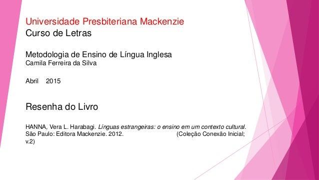 Universidade Presbiteriana Mackenzie Curso de Letras Metodologia de Ensino de Língua Inglesa Camila Ferreira da Silva Abri...