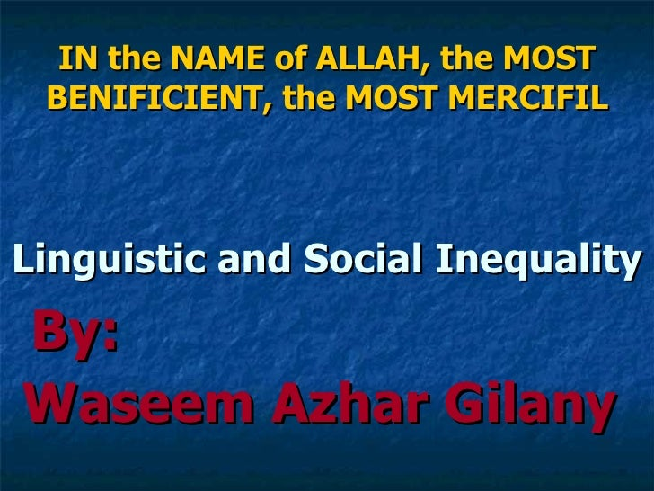 IN the NAME of ALLAH, the MOST BENIFICIENT, the MOST MERCIFIL <ul><li>Linguistic and Social Inequality </li></ul><ul><li>B...