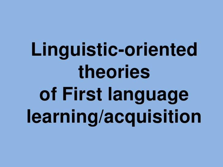 Linguistic-oriented theories of First language learning/acquisition<br />