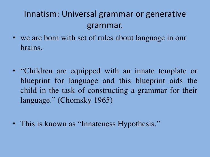 the innateness debate language acquisition The innateness hypothesis is a linguistic theory of language acquisition which holds that at least some knowledge about language exists in humans at birth this hypothesis supports linguistic nativism and was first proposed by noam chomsky.