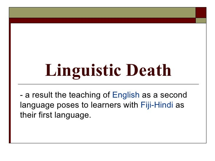 Linguistic Death - a result the teaching of  English  as a second language poses to learners with  Fiji-Hindi  as their fi...