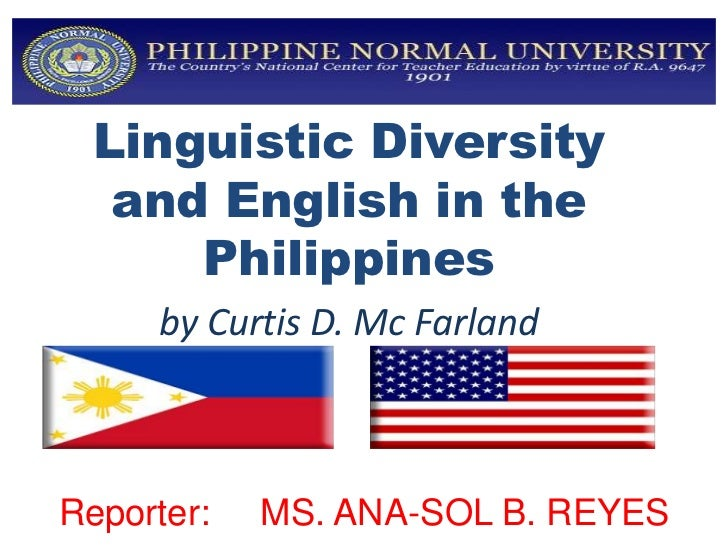 Linguistic Diversity   and English in the      Philippines     by Curtis D. Mc FarlandReporter:   MS. ANA-SOL B. REYES