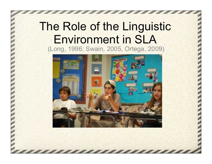 The Role of the Linguistic  Environment in SLA (Long, 1996; Swain, 2005, Ortega, 2009)