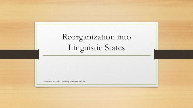 Reorganization into Linguistic States Reference: India after Gandhi by Ramcharndra Guha