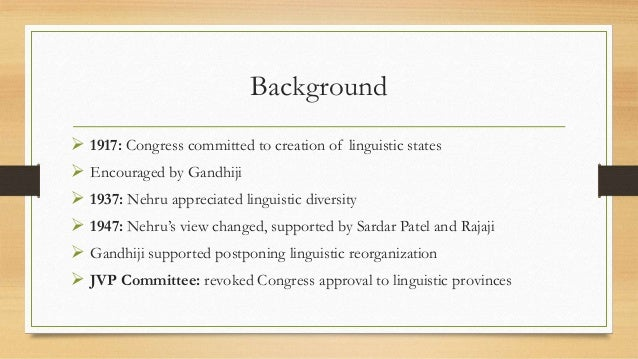 Background  1917: Congress committed to creation of linguistic states  Encouraged by Gandhiji  1937: Nehru appreciated ...