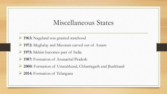 Miscellaneous States  1963: Nagaland was granted statehood  1972: Meghalay and Mizoram carved out of Assam  1975: Sikki...