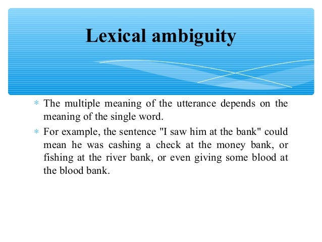 lexical ambiguity Ambiguity meaning: 1 (an example of) the fact of something having more than one possible meaning and therefore possibly causing confusion: 2 a situation or statement that is unclear because it can be understood in more than one way: 3 intentional ambiguity is the use of language or images to learn more.
