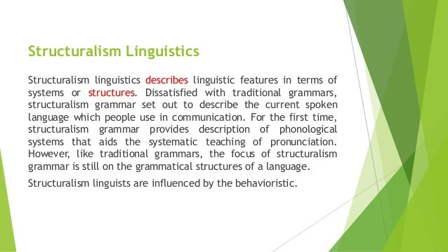 linguistics and structuralism Structuralism in linguistics introduction it is not my purpose here to give a historical treatment of linguistic ideas, nor it to distinguish and analyze the various approaches and schools of thought generally subsumed under the heading of structuralism.