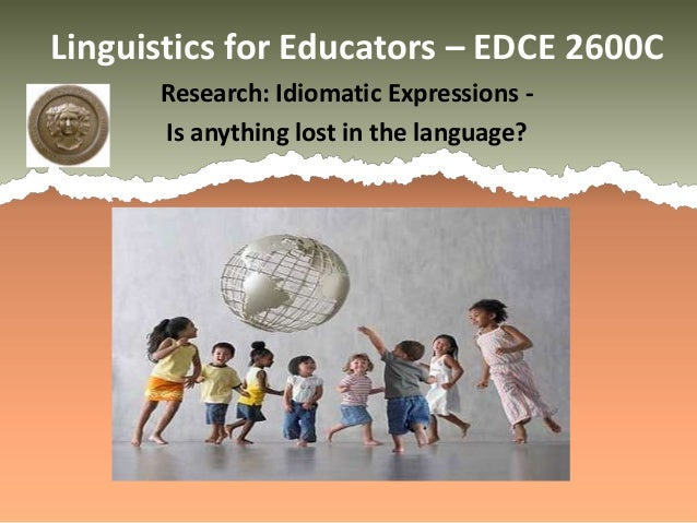 Linguistics for Educators – EDCE 2600C      Research: Idiomatic Expressions -      Is anything lost in the language?