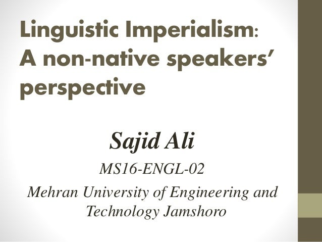 Linguistic Imperialism: A non-native speakers' perspective Sajid Ali MS16-ENGL-02 Mehran University of Engineering and Tec...