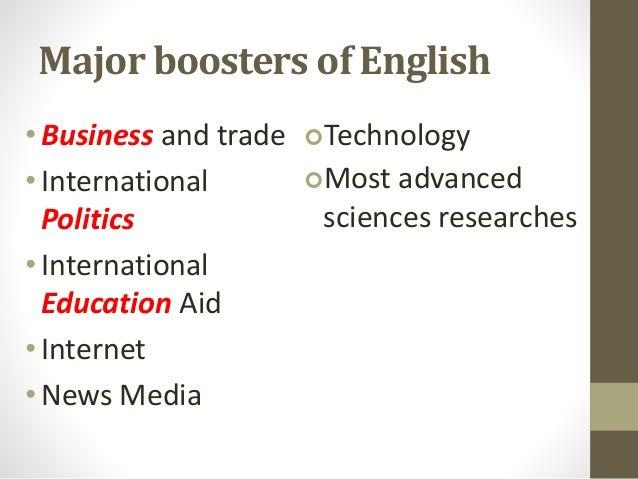 Major boosters of English •Business and trade • International Politics • International Education Aid •Internet • News Medi...