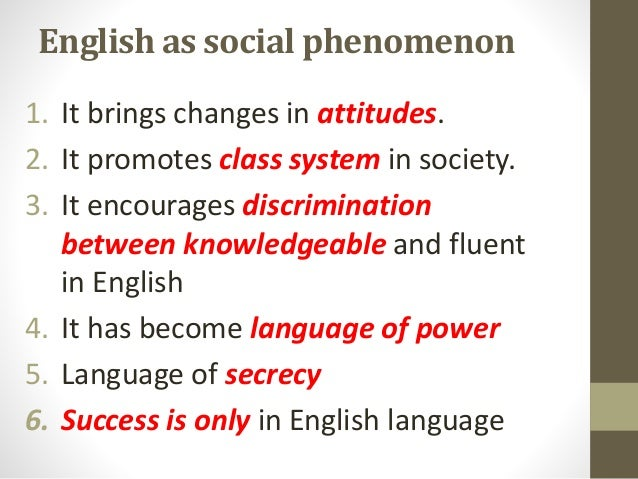English as social phenomenon 1. It brings changes in attitudes. 2. It promotes class system in society. 3. It encourages d...