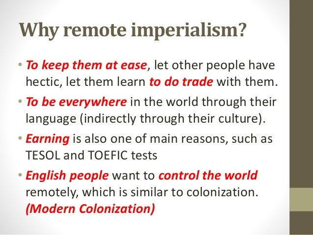Why remote imperialism? • To keep them at ease, let other people have hectic, let them learn to do trade with them. • To b...