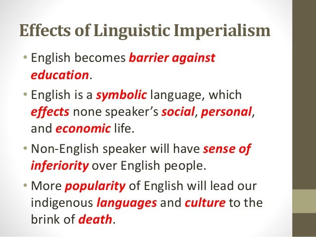 Effects of Linguistic Imperialism • English becomes barrier against education. • English is a symbolic language, which eff...