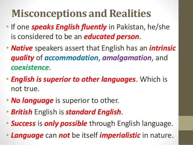 Misconceptions and Realities • If one speaks English fluently in Pakistan, he/she is considered to be an educated person. ...