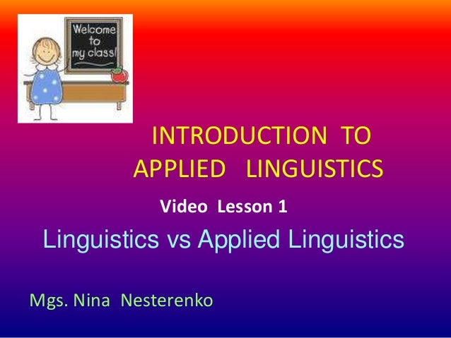 INTRODUCTION TO           APPLIED LINGUISTICS              Video Lesson 1 Linguistics vs Applied LinguisticsMgs. Nina Nest...
