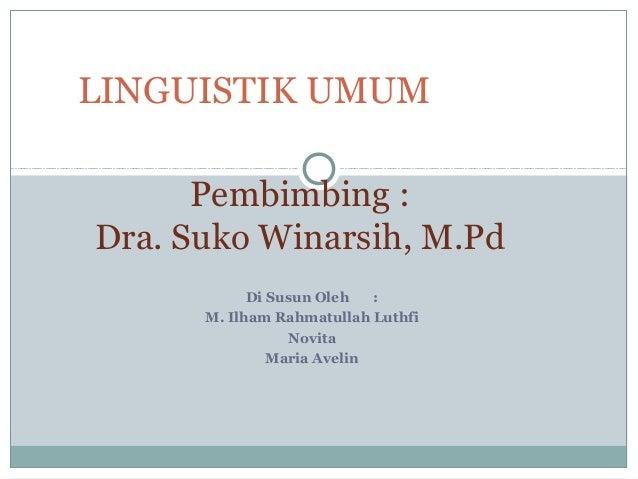 LINGUISTIK UMUM  Pembimbing :  Dra. Suko Winarsih, M.Pd  Di Susun Oleh :  M. Ilham Rahmatullah Luthfi  Novita  Maria Aveli...