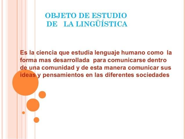 OBJETO DE ESTUDIO DE LA LINGÜÍSTICA Es la ciencia que estudia lenguaje humano como la forma mas desarrollada para comunica...