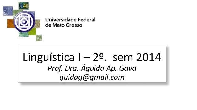 Linguística I – 2º. sem 2014 Prof. Dra. Águida Ap. Gava guidag@gmail.com