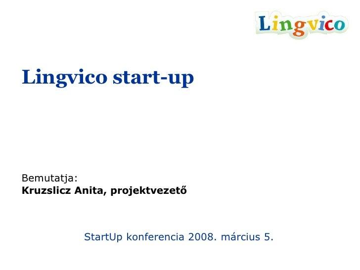 Lingvico start-up Bemutatja: Kruzslicz Anita, projektvezető StartUp konferencia 2008. március 5.
