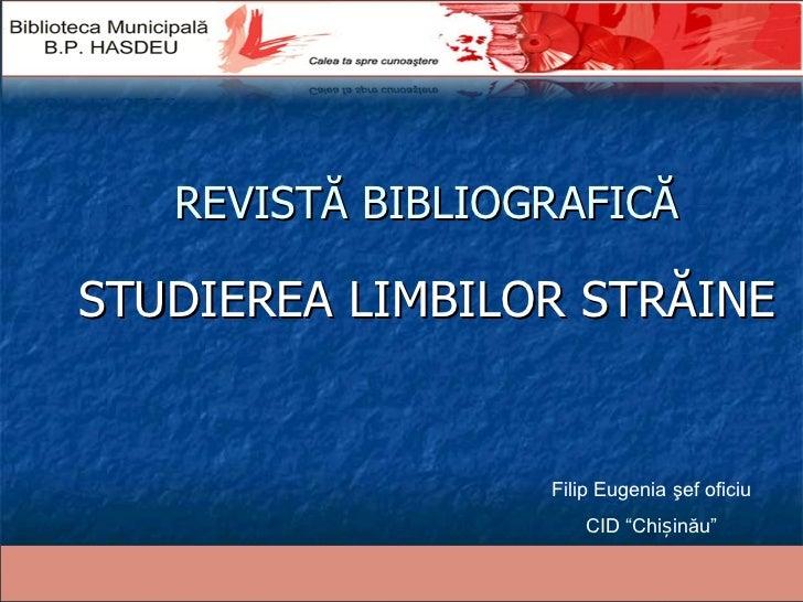 """REVISTĂ BIBLIOGRAFICĂ STUDIEREA LIMBILOR STRĂINE Filip Eugenia şef oficiu CID """"Chișinău"""""""