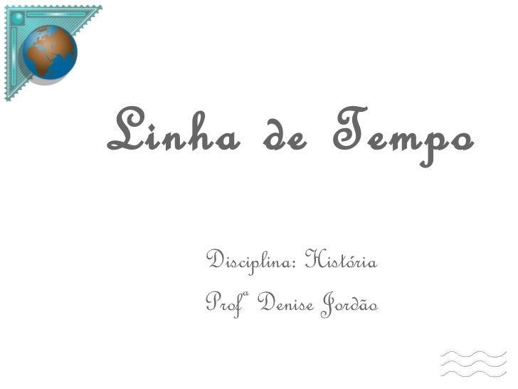 Linha de Tempo Disciplina: História Profª Denise Jordão