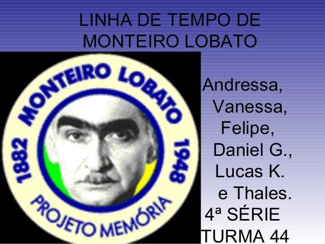 LINHA DE TEMPO DE MONTEIRO LOBATO Andressa, Vanessa, Felipe, Daniel G., Lucas K. e Thales. 4ª SÉRIE TURMA 44