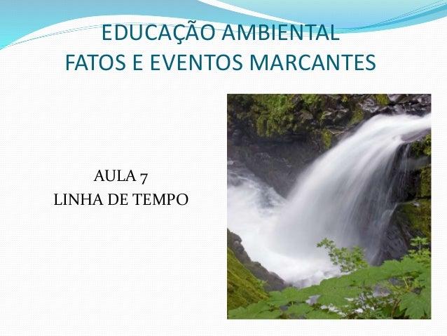 EDUCAÇÃO AMBIENTAL  FATOS E EVENTOS MARCANTES  AULA 7  LINHA DE TEMPO