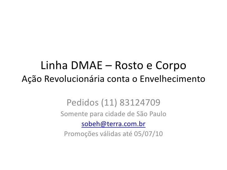 Linha DMAE – Rosto e CorpoAção Revolucionária conta o Envelhecimento<br />Pedidos (11) 83124709<br />Somente para cidade d...