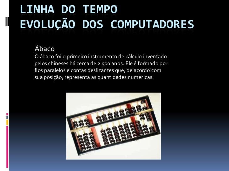 Linha do tempoEvolução dos Computadores<br />Ábaco <br />O ábaco foi o primeiro instrumento de cálculo inventado pelos chi...