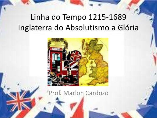 Linha do Tempo 1215-1689 Inglaterra do Absolutismo a Glória Prof. Marlon Cardozo