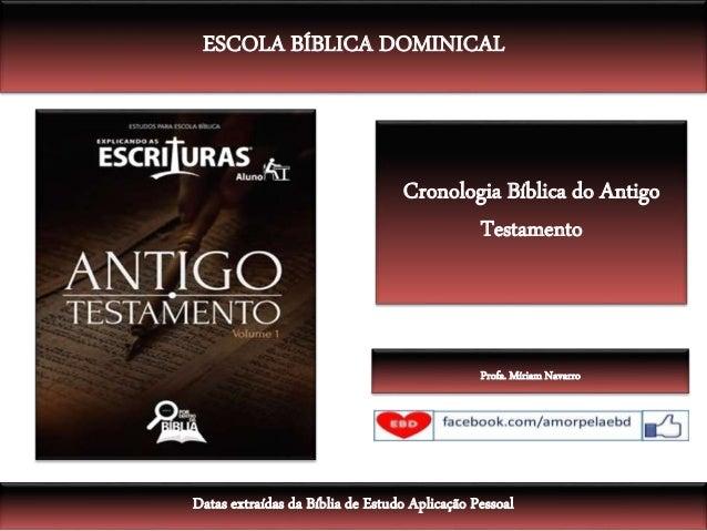 Cronologia Bíblica do Antigo Testamento ESCOLA BÍBLICA DOMINICAL Datas extraídas da Bíblia de Estudo Aplicação Pessoal Pro...
