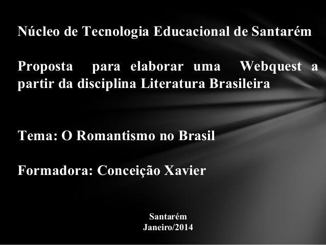 Núcleo de Tecnologia Educacional de Santarém Proposta para elaborar uma Webquest a partir da disciplina Literatura Brasile...